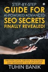 Step-By-Step Guide for AI-Powered Advanced SEO Secrets Finally Revealed!: Proven data-driven strategies any beginner can implement