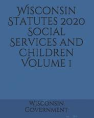 Wisconsin Statutes 2020 Social Services and Children Volume 1