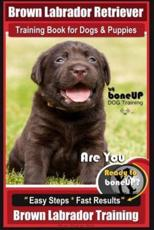 Brown Labrador Retriever Training Book by Boneup Dog Training Book for Dogs and Puppies