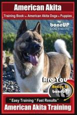 American Akita Training Book for American Akita Dogs & Puppies by Boneup Dog Training