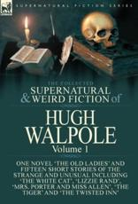 The Collected Supernatural and Weird Fiction of Hugh Walpole-Volume 1: One Novel 'The Old Ladies' and Fifteen Short Stories of the Strange and Unusual Including 'The White Cat', 'Lizzie Rand', 'Mrs. Porter and Miss Allen', 'The Tiger' and 'The Twisted Inn
