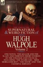 The Collected Supernatural and Weird Fiction of Hugh Walpole-Volume 2: One Novel 'The Killer and the Slain' and Thirteen Short Stories of the Strange and Unusual Including 'Seashore Macabre. A Moment's Experience', 'The Staircase', 'Miss Morganhurst', 'Th