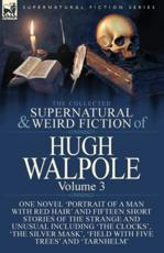 The Collected Supernatural and Weird Fiction of Hugh Walpole-Volume 3: One Novel 'Portrait of a Man with Red Hair' and Fifteen Short Stories of the Strange and Unusual Including 'The Clocks', 'The Silver Mask', 'Major Wilbrahim', 'Field with Five Trees' a