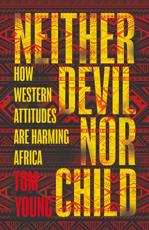 Neither Devil Nor Child: How the West's Attitude is Damaging Africa