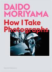 Daido Moriyama - How I Take Photographs