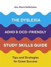 The Dyslexia, ADHD and DCD-Friendly Study Skills Guide