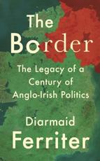 The Border: The Legacy of a Century of Anglo-Irish Politics