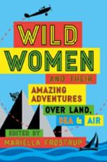 Wild Women and Their Amazing Adventures Over Land, Sea and Air