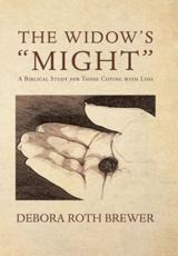 "The Widow's ""Might"": A Biblical Study for Those Coping with Loss"