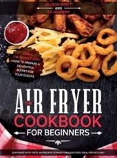 The Air Fryer Cookbook for Beginners: Slim Waist with Taste. 601 Recipes to Make Fabulous Food. Ideal for Keto Diet. Bonus-The Perfect Host: How to Prepare a delightful Buffet for your Guests