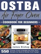 OSTBA Air Fryer Oven Cookbook for beginners: 550 Yummy, Fresh & Healthy Air Fryer Oven Recipes for Quick & Hassle-Free Frying!