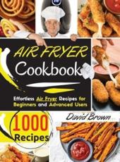 Air Fryer Cookbook: 1000 Effortless Air Fryer Recipes  for Beginners  and  Advanced Users.  2021 Edition