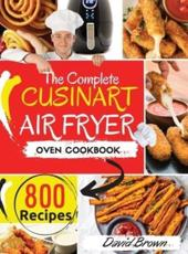 The Complete Cuisinart Air Fryer Oven Cookbook: 800 Delicious and Simple Recipes for Your Multi-Functional Cuisinart Air Fryer Oven to Air fry, Bake, Broil and Toast