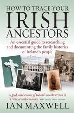 How to Trace Your Irish Ancestors 2nd Edition: An Essential Guide to Researching and Documenting the Family Histories of Ireland's People