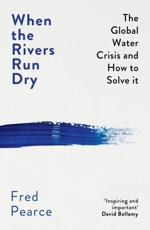 When the Rivers Run Dry: The Global Water Crisis and How to Solve It