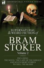 The Collected Supernatural and Weird Fiction of Bram Stoker: 2-Contains the Novel 'The Lady Of The Shroud' and Seven Short Stories to Chill the Blood
