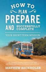 How to Plan, Prepare and Successfully Complete Your Short-Term Mission, for Volunteers, Churches, Independent STM Teams and Mission Organisations: The Ultimate Guide to Missions