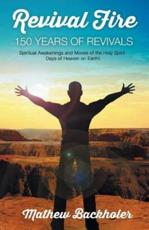 Revival Fire - 150 Years of Revivals, Spiritual Awakenings and Moves of the Holy Spirit: Days of Heaven on Earth!