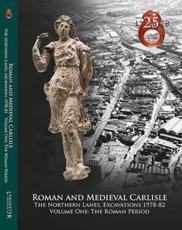 Roman and Medieval Carlisle Volume One The Roman Period