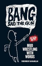 Bang Said The Gun: Mud Wrestling With Words
