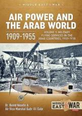 Air Power and the Arab World 1909-1955. Volume 1 Military Flying Services in Arab Countries, 1909-1918