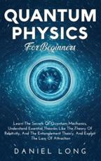 Quantum Physics :  Learn The Secrets Of Quantum Mechanics, Understand Essential Theories Like The Theory Of Relativity, And The Entanglement Theory, And Exploit The Law Of Attraction