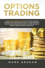 Options Trading: 7 Golden Beginners Strategies to Start Trading Options Like a PRO! Perfect Guide to Learn Basics & Tactics for Investing in Stocks, Futures, Binary & Bonds. Create Passive Income Fast