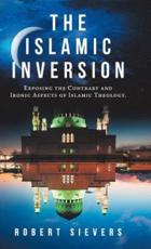 The Islamic Inversion: Exposing the Contrary and Ironic Aspects of Islamic Theology.