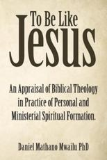 To Be Like Jesus: An Appraisal of Biblical Theology in Practice of Personal and Ministerial Spiritual Formation.