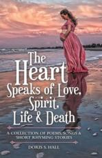 The Heart Speaks of Love, Spirit, Life & Death: A Collection of Poems, Songs & Short Rhyming Stories