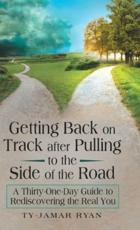 Getting Back on Track After Pulling to the Side of the Road: A Thirty-One-Day Guide to Rediscovering the Real You
