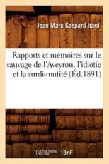 Rapports et mémoires sur le sauvage de l'Aveyron, l'idiotie et la surdi-mutité (Éd.1891) - ITARD J M G