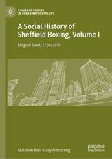 A Social History of Sheffield Boxing. Volume 1 Rings of Steel, 1720-1970