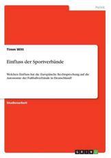 Einfluss der Sportverbände:Welchen Einfluss hat die Europäische Rechtsprechung auf die Autonomie der Fußballverbände in Deutschland? - Witt, Timm