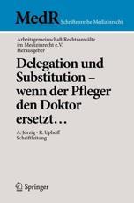 Delegation Und Substitution - Wenn Der Pfleger Den Doktor Ersetzt... - AG Rechtsanwälte im Medizinrecht e.V (editor), Alexandra Jorzig (editorial coordination), Roland Uphoff (editorial coordination)
