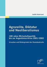 Agrarelite, Diktatur und Neoliberalismus: 100 Jahre Wirtschaftspolitik bis zur Argentinien-Krise 2001/2002:Ursachen und Hintergründe des Staatsbankrotts - Haferland, Judith