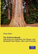 Die Holzmesskunde:Anleitung zur Aufnahme der Bäume und Bestände nach Masse, Alter und Zuwachs - Baur, Franz