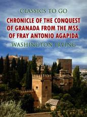 Chronicle of the Conquest of Granada, from the Mss. Of Fray Antonio Agapida