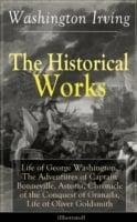 Historical Works of Washington Irving: Life of George Washington, The Adventures of Captain Bonneville, Astoria, Chronicle of the Conquest of Granada, Life of Oliver Goldsmith (Illustrated)