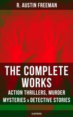 Complete Works of R. Austin Freeman: Action Thrillers, Murder Mysteries & Detective Stories (Illustrated)