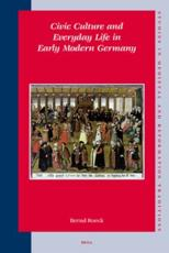 Civic Culture and Everyday Life in Early Modern Germany - Bernd Roeck