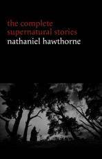 Nathaniel Hawthorne: The Complete Supernatural Stories (40+ tales of horror and mystery: The Minister's Black Veil, Dr. Heidegger's Experiment, Rappaccini's Daughter, Young Goodman Brown...)