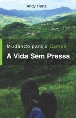Mudando Para o Campo - A Vida Sem Pressa : Um livro sobre um estilo de vida mais saudável, perto da natureza e de si mesmo - Hertz, Andy
