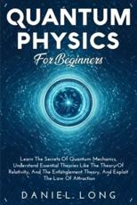 Quantum Physics For Beginners: Learn The Secrets Of Quantum Mechanics, Understand Essential Theories Like The Theory Of Relativity, And The Entanglement Theory, And Exploit The Low of Attraction