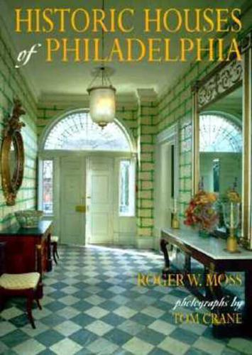 Historic Houses of Philadelphia: A Tour of the Region's Museum Homes by Roger...